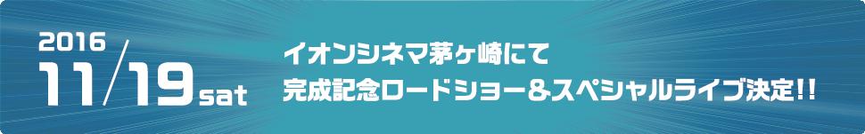 2016.11.19 sat イオンシネマ茅ヶ崎にて完成記念ロードショー&スペシャルライブ決定!!